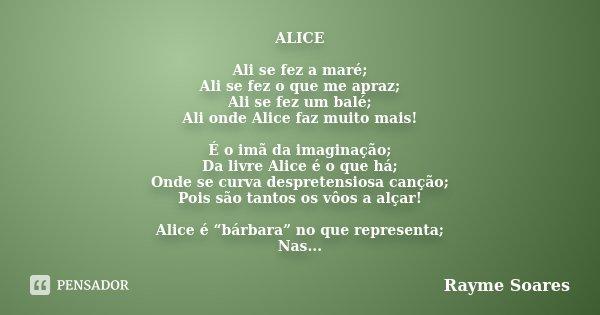 ALICE Ali se fez a maré; Ali se fez o que me apraz; Ali se fez um balé; Ali onde Alice faz muito mais! É o imã da imaginação; Da livre Alice é o que há; Onde se... Frase de Rayme Soares.