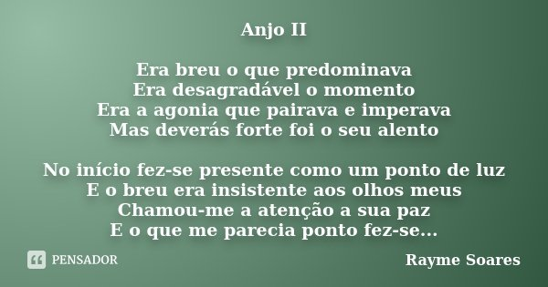 Anjo II Era breu o que predominava Era desagradável o momento Era a agonia que pairava e imperava Mas deverás forte foi o seu alento No início fez-se presente c... Frase de Rayme Soares.
