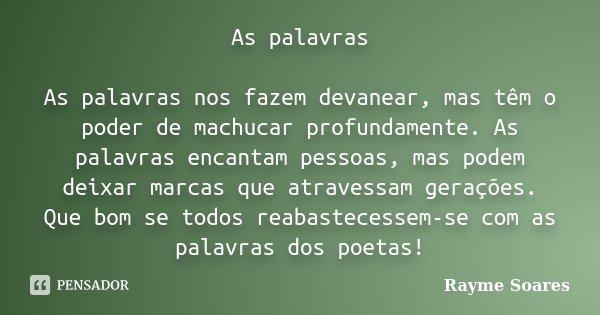 As palavras As palavras nos fazem devanear, mas têm o poder de machucar profundamente. As palavras encantam pessoas, mas podem deixar marcas que atravessam gera... Frase de Rayme Soares.
