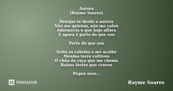 Aurora (Rayme Soares) Desejar-te desde a aurora Não me quietou, não me calou Adormecia o que hoje aflora E agora é parte do que sou Parte do que sou Solta os ca... Frase de Rayme Soares.