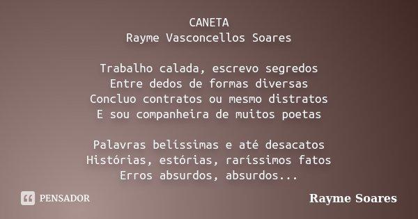 CANETA Rayme Vasconcellos Soares Trabalho calada, escrevo segredos Entre dedos de formas diversas Concluo contratos ou mesmo distratos E sou companheira de muit... Frase de Rayme Soares.