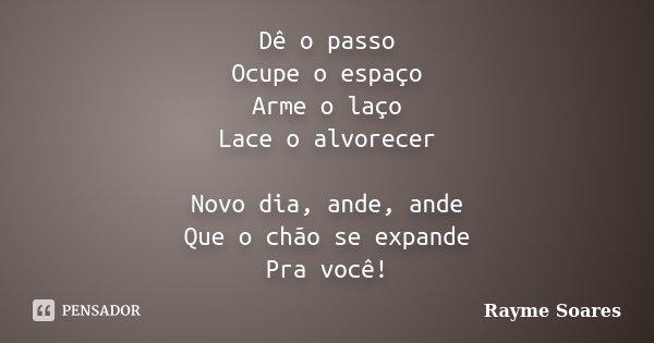 Dê o passo Ocupe o espaço Arme o laço Lace o alvorecer Novo dia, ande, ande Que o chão se expande Pra você!... Frase de Rayme Soares.