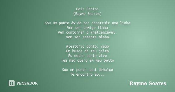 Dois Pontos (Rayme Soares) Sou um ponto ávido por construir uma linha Vem ser comigo linha Vem contornar o inalcançável Vem ser somente minha Aleatório ponto, v... Frase de Rayme Soares.