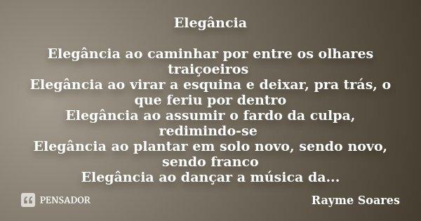 Elegância Elegância ao caminhar por entre os olhares traiçoeiros Elegância ao virar a esquina e deixar, pra trás, o que feriu por dentro Elegância ao assumir o ... Frase de Rayme Soares.