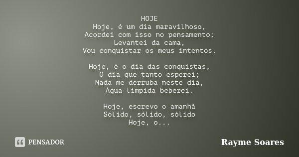 HOJE Hoje, é um dia maravilhoso, Acordei com isso no pensamento; Levantei da cama, Vou conquistar os meus intentos. Hoje, é o dia das conquistas, O dia que tant... Frase de Rayme Soares.