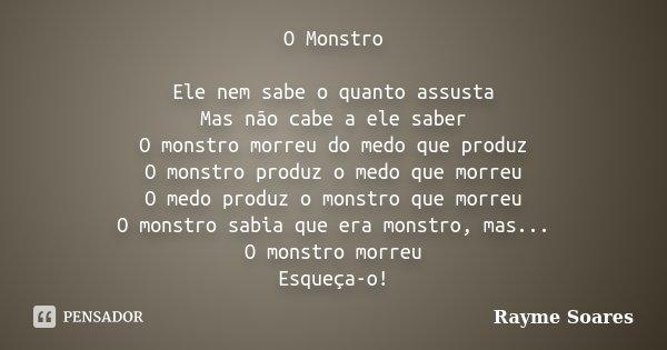 O Monstro Ele nem sabe o quanto assusta Mas não cabe a ele saber O monstro morreu do medo que produz O monstro produz o medo que morreu O medo produz o monstro ... Frase de Rayme Soares.