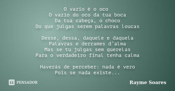 O vazio é o oco O vazio do oco da tua boca Da tua cabeça, o choco Do que julgas serem palavras loucas Desse, dessa, daquele e daquela Palavras e derrames d'alma... Frase de Rayme Soares.