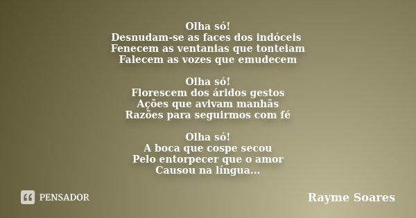 Olha só! Desnudam-se as faces dos indóceis Fenecem as ventanias que tonteiam Falecem as vozes que emudecem Olha só! Florescem dos áridos gestos Ações que avivam... Frase de Rayme Soares.