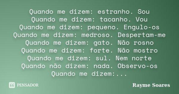Quando me dizem: estranho. Sou Quando me dizem: tacanho. Vou Quando me dizem: pequeno. Engulo-os Quando me dizem: medroso. Despertam-me Quando me dizem: gato. N... Frase de Rayme Soares.