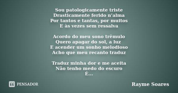 Sou patologicamente triste Drasticamente ferido n'alma Por tantos e tantas, por muitos E às vezes sem ressalva Acordo do meu sono trêmulo Quero apagar do sol, a... Frase de Rayme Soares.