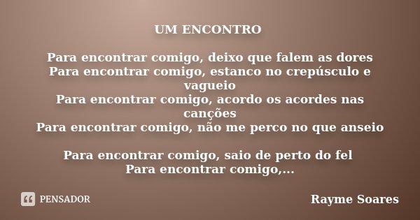 UM ENCONTRO Para encontrar comigo, deixo que falem as dores Para encontrar comigo, estanco no crepúsculo e vagueio Para encontrar comigo, acordo os acordes nas ... Frase de Rayme Soares.