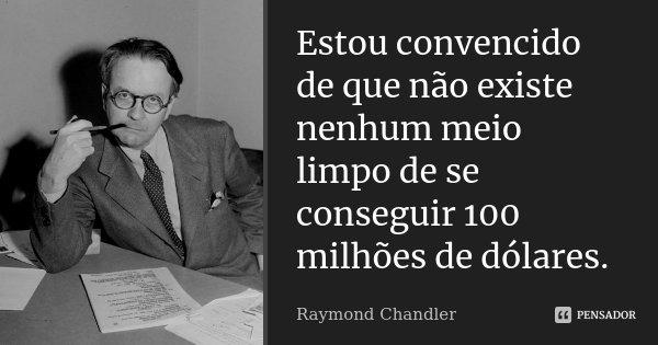 Estou convencido de que não existe nenhum meio limpo de se conseguir 100 milhões de dólares.... Frase de Raymond Chandler.
