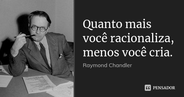 Quanto mais você racionaliza, menos você cria.... Frase de Raymond Chandler.