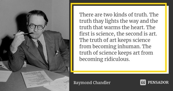 There are two kinds of truth. The truth thay lights the way and the truth that warms the heart. The first is science, the second is art. The truth of art keeps ... Frase de Raymond Chandler.