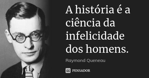 A história é a ciência da infelicidade dos homens.... Frase de Raymond Queneau.