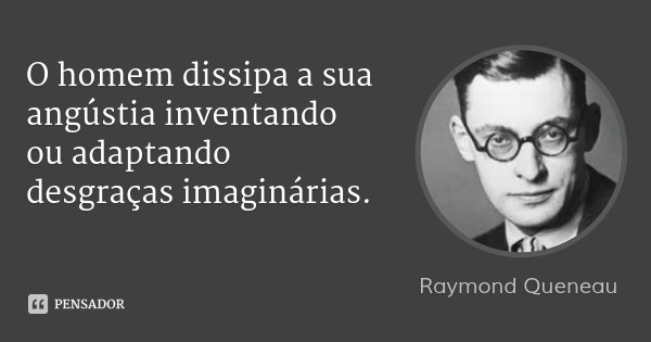 O homem dissipa a sua angústia inventando ou adaptando desgraças imaginárias.... Frase de Raymond Queneau.