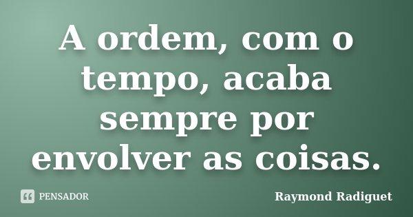 A ordem, com o tempo, acaba sempre por envolver as coisas.... Frase de Raymond Radiguet.