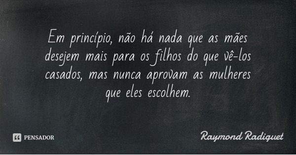 Em princípio, não há nada que as mães desejem mais para os filhos do que vê-los casados, mas nunca aprovam as mulheres que eles escolhem.... Frase de Raymond Radiguet.