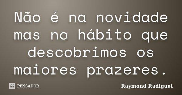 Não é na novidade mas no hábito que descobrimos os maiores prazeres.... Frase de Raymond Radiguet.