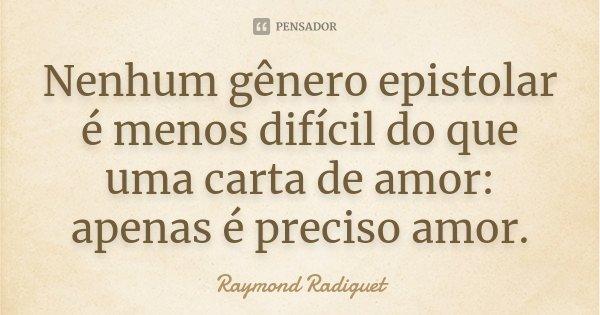 Nenhum género epistolar é menos difícil do que uma carta de amor: apenas é preciso amor.... Frase de Raymond Radiguet.