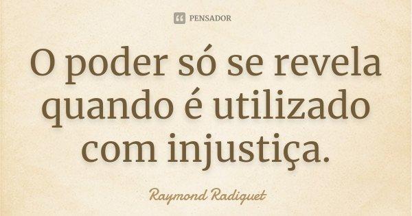 O poder só se revela quando é utilizado com injustiça.... Frase de Raymond Radiguet.