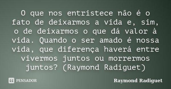 O que nos entristece não é o fato de deixarmos a vida e, sim, o de deixarmos o que dá valor à vida. Quando o ser amado é nossa vida, que diferença haverá entre ... Frase de Raymond Radiguet.