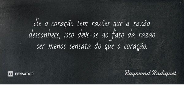Se o coração tem razões que a razão desconhece, isso deve-se ao fato da razão ser menos sensata do que o coração.... Frase de Raymond Radiguet.