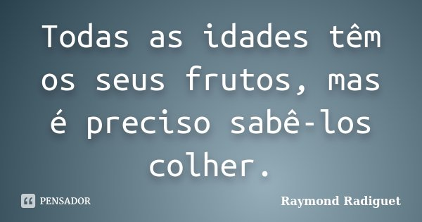 Todas as idades têm os seus frutos, mas é preciso sabê-los colher.... Frase de Raymond Radiguet.