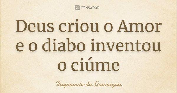 Deus criou o Amor e o diabo inventou o ciúme... Frase de Raymundo da Guanayra.