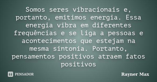Somos seres vibracionais e, portanto, emitimos energia. Essa energia vibra em diferentes frequências e se liga a pessoas e acontecimentos que estejam na mesma s... Frase de Rayner Max.