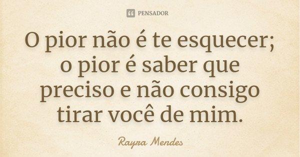 O pior não é te esquecer; O pior é saber que preciso e não consigo tirar você de mim.... Frase de Rayra Mendes.