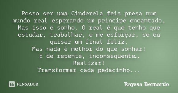 Posso ser uma Cinderela feia presa num mundo real esperando um príncipe encantado, Mas isso é sonho. O real é que tenho que estudar, trabalhar, e me esforçar, s... Frase de Rayssa Bernardo.