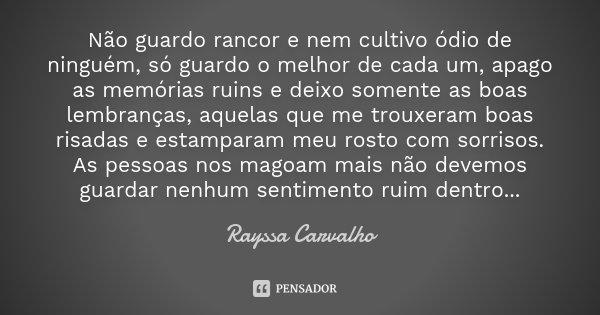 Não guardo rancor e nem cultivo ódio de ninguém, só guardo o melhor de cada um, apago as memórias ruins e deixo somente as boas lembranças, aquelas que me troux... Frase de Rayssa Carvalho.