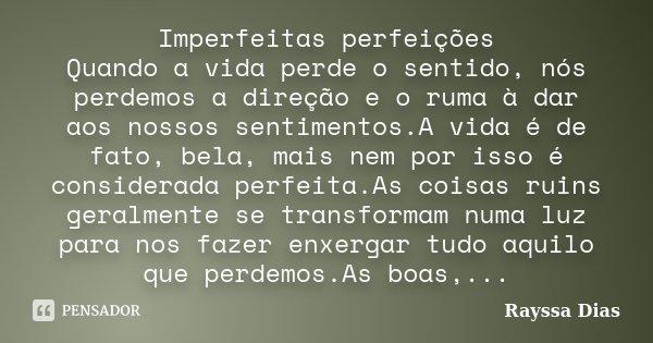 Imperfeitas perfeições Quando a vida perde o sentido, nós perdemos a direção e o ruma à dar aos nossos sentimentos.A vida é de fato, bela, mais nem por isso é c... Frase de Rayssa Dias.