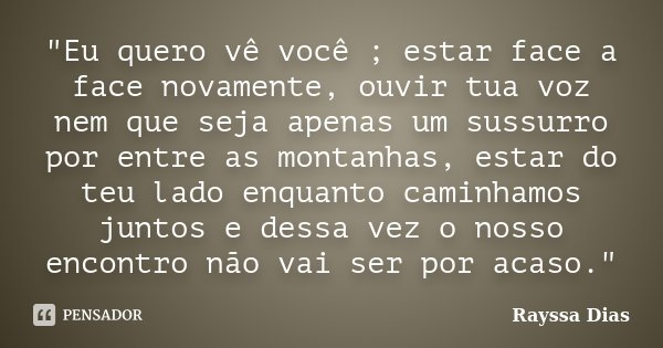 """""""Eu quero vê você ; estar face a face novamente, ouvir tua voz nem que seja apenas um sussurro por entre as montanhas, estar do teu lado enquanto caminhamo... Frase de Rayssa Dias."""