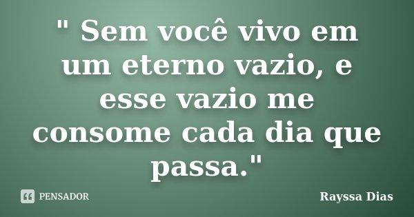 """"""" Sem você vivo em um eterno vazio, e esse vazio me consome cada dia que passa.""""... Frase de Rayssa Dias."""