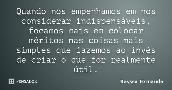 Quando nos empenhamos em nos considerar indispensáveis, focamos mais em colocar méritos nas coisas mais simples que fazemos ao invés de criar o que for realment... Frase de Rayssa Fernanda.