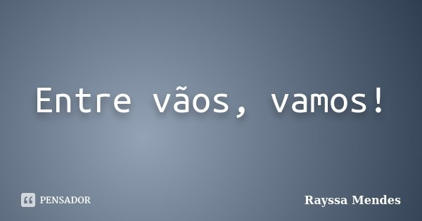 Entre vãos, vamos!... Frase de Rayssa Mendes.