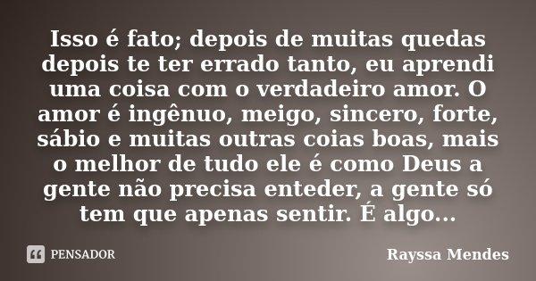 Isso é fato; depois de muitas quedas depois te ter errado tanto, eu aprendi uma coisa com o verdadeiro amor. O amor é ingênuo, meigo, sincero, forte, sábio e mu... Frase de Rayssa Mendes.