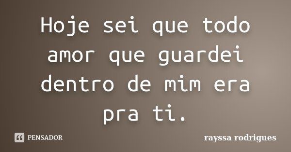 Hoje sei que todo amor que guardei dentro de mim era pra ti.... Frase de Rayssa Rodrigues.