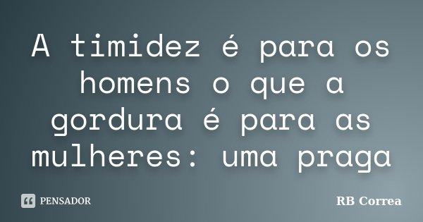 A timidez é para os homens o que a gordura é para as mulheres: uma praga... Frase de RB Correa.