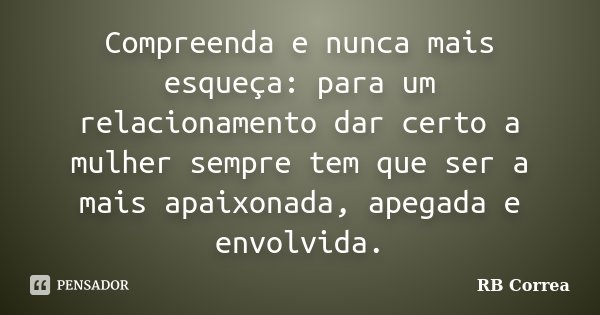 Compreenda e nunca mais esqueça: para um relacionamento dar certo a mulher sempre tem que ser a mais apaixonada, apegada e envolvida.... Frase de RB Correa.