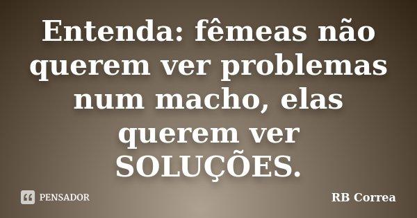 Entenda: fêmeas não querem ver problemas num macho, elas querem ver SOLUÇÕES.... Frase de RB Correa.