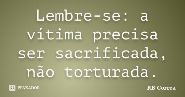 Lembre-se: a vítima precisa ser sacrificada, não torturada.... Frase de RB Correa.