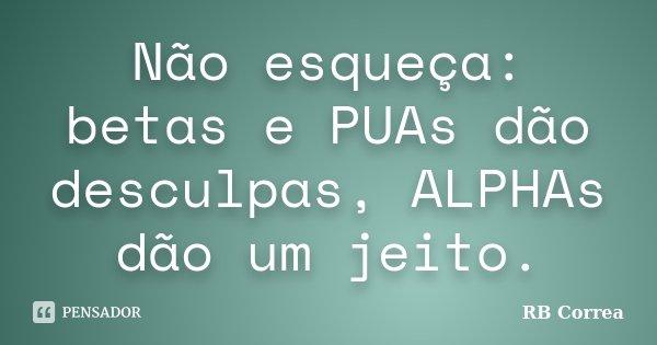 Não esqueça: betas e PUAs dão desculpas, ALPHAs dão um jeito.... Frase de RB Correa.