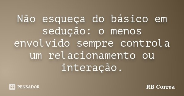 Não esqueça do básico em sedução: o menos envolvido sempre controla um relacionamento ou interação.... Frase de RB Correa.