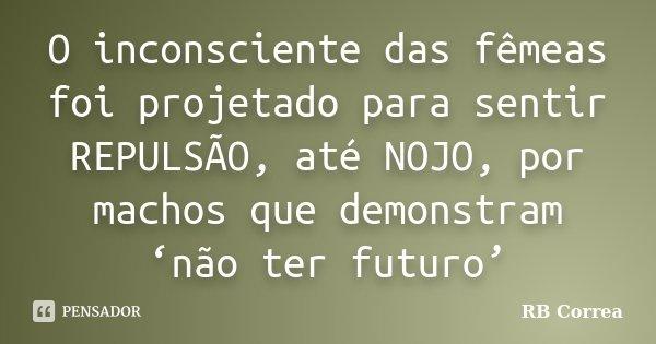 O inconsciente das fêmeas foi projetado para sentir REPULSÃO, até NOJO, por machos que demonstram 'não ter futuro'... Frase de RB Correa.