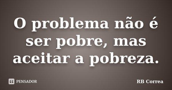 O problema não é ser pobre, mas aceitar a pobreza.... Frase de RB Correa.