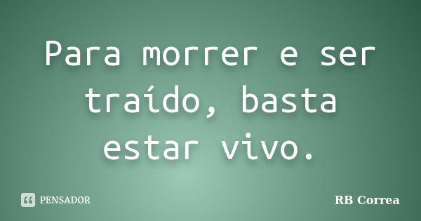 Para morrer e ser traído, basta estar vivo.... Frase de RB Correa.