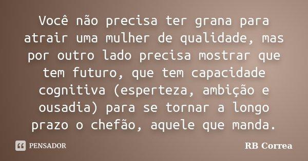 Você não precisa ter grana para atrair uma mulher de qualidade, mas por outro lado precisa mostrar que tem futuro, que tem capacidade cognitiva (esperteza, ambi... Frase de RB Correa.